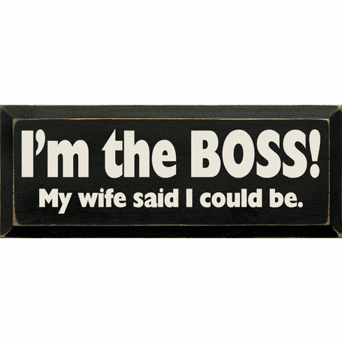 Funny Sign...I'm The Boss! My Wife Said I Could Be