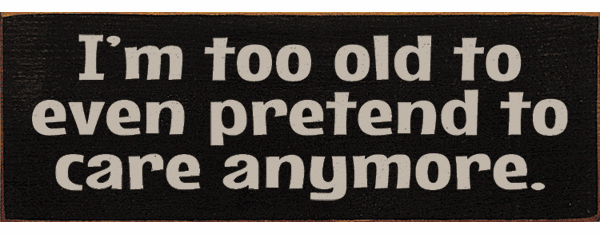 Funny Sign...I'm Too Old To Even Pretend To Care Anymore