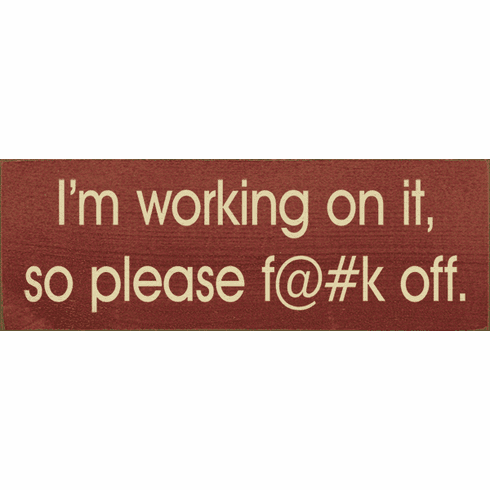 Funny Sign...I'm Working On It, So Please F@#K Off