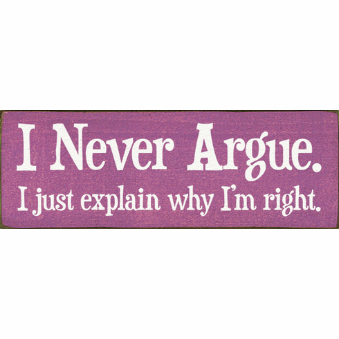 Funny Sign...I Never Argue. I Just Explain Why I'm Right