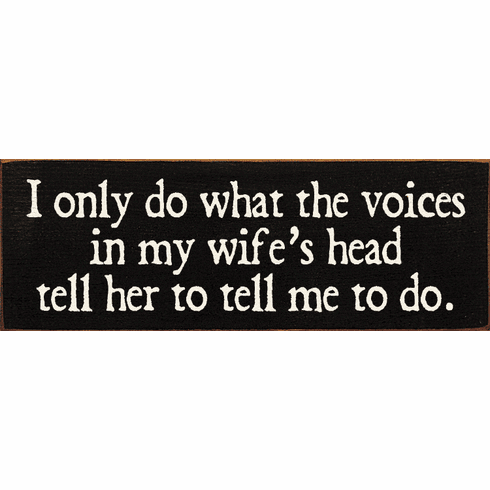 Funny Sign...I Only Do What The Voices In My Wife's Head Tell Her To Tell Me To Do