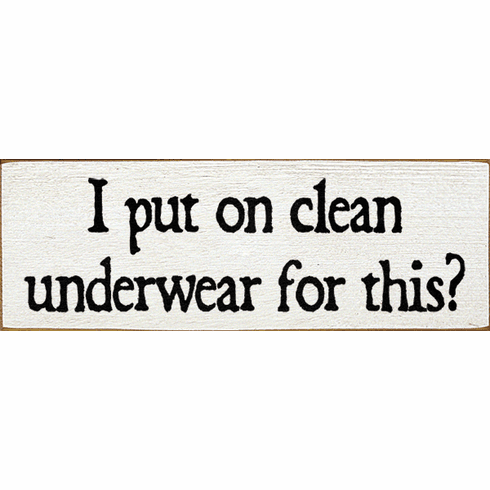 Funny Sign...I Put On Clean Underwear For This