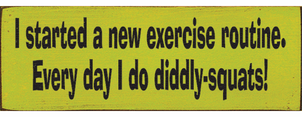 Funny Sign...I Started A New Exercise Routine. Every Day I Do