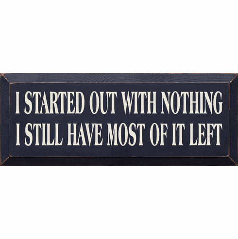 Funny Sign...I Started Out With Nothing I Still Have Most Of It Left