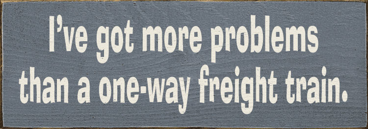 Funny Sign...I've Got More Problems Than A One-Way Freight Train