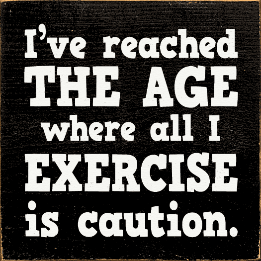 Funny Sign...I've Reached The Age Where All I Exercise Is Caution