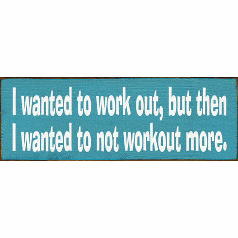 Funny Sign...I Wanted To Work Out, But Then I Wanted To Not Workout More