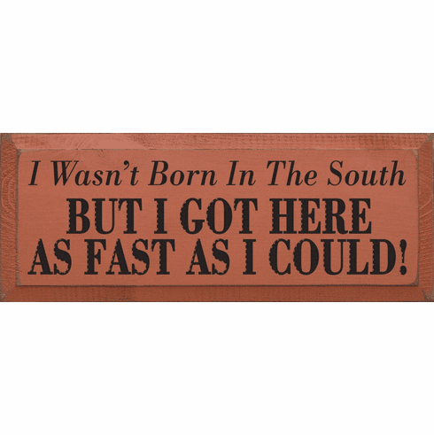Funny Sign...I Wasn't Born In The South, But I Got Here As Fast As I Could