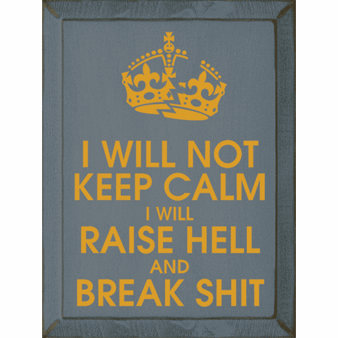 Funny Sign...I Will Not Keep Calm. I Will Raise Hell And Break Shit