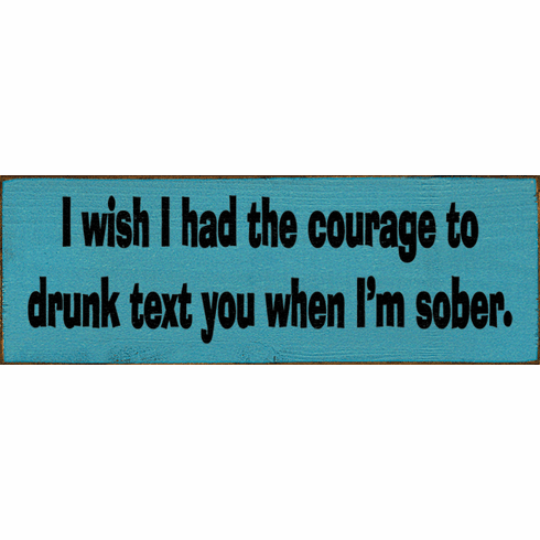Funny Sign...I Wish I Had The Courage To Drunk Text You When I'm Sober