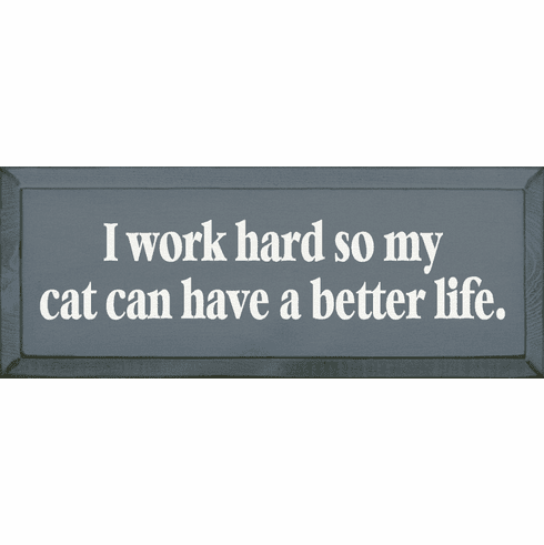 Funny Sign...I Work Hard So My Cat Can Have A Better Life