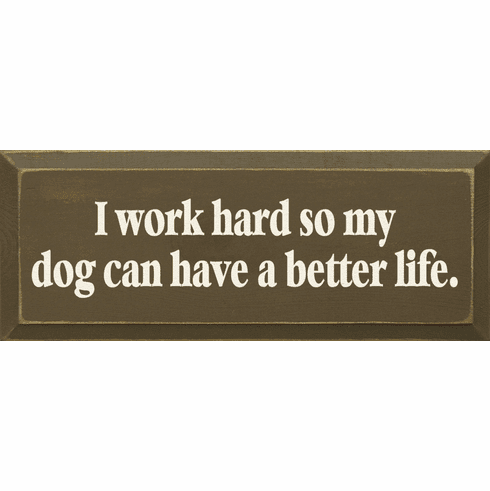 Funny Sign...I Work Hard So My Dog Can Have A Better Life