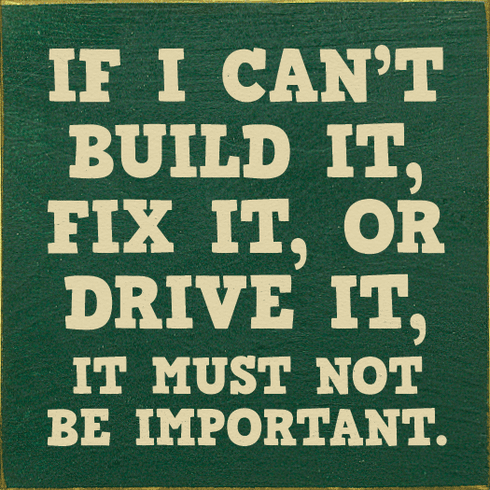 Funny Sign...If I Can't Build It, Fix It, Or Drive It, It Must Not Be Important