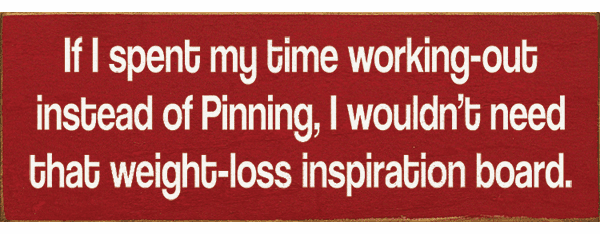 Funny Sign...If I Spent My Time Working-Out Instead Of Pinning, I Wouldn't Need