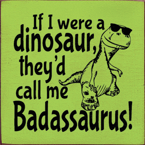Funny Sign...If I Were A Dinosaur, They'd Call Me Badassaurus