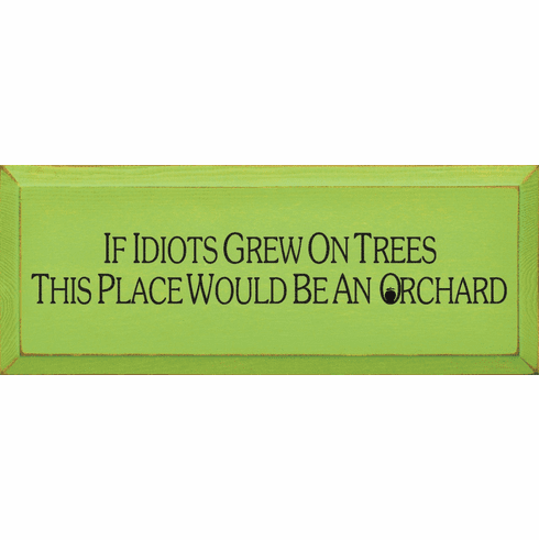 Funny Sign...If Idiots Grew On Trees, This Place Would Be An Orchard