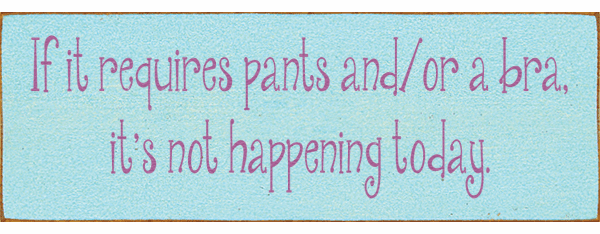 Funny Sign...If It Requires Pants And/or A Bra, It's Not Happening Today