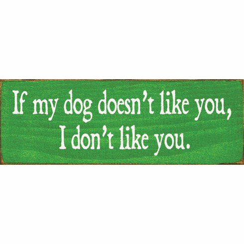 Funny Sign...If My Dog Doesn't Like You, I Don't Like You