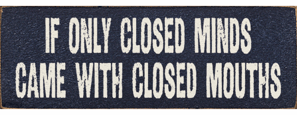 Funny Sign...If Only Closed Minds Came With Closed Mouths