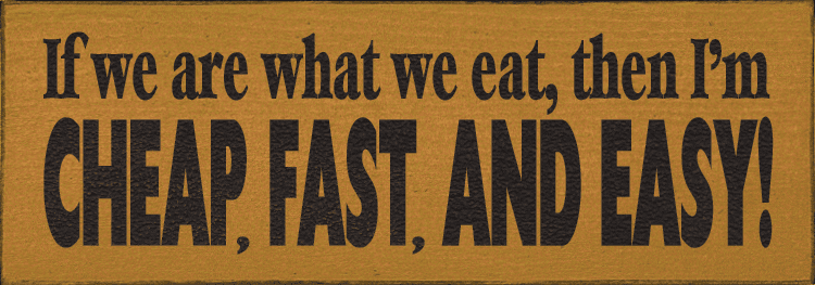 Funny Sign...If We Are What We Eat, Then I'm Cheap, Fast, And Easy