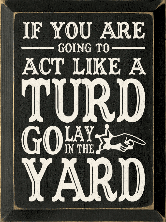 Funny Sign...If You Are Going To Act Like A Turd Go Lay In The Yard