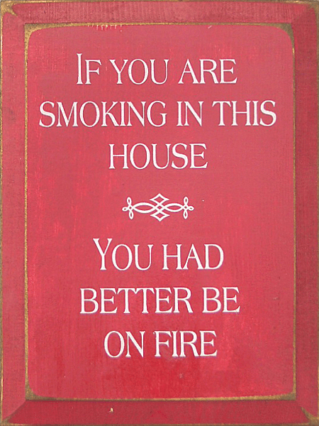 Funny Sign...If You Are Smoking In This House You Had Better Be On Fire