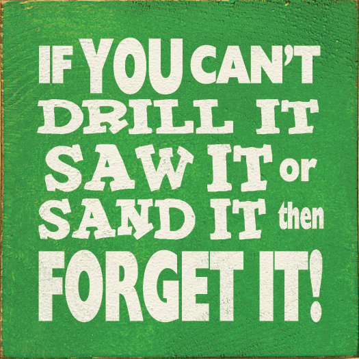 Funny Sign...If You Can't Drill It, Saw It, Or Sand It, Then Forget It