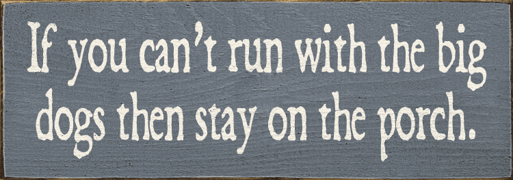 Funny Sign...If You Can't Run With The Big Dogs Then Stay On The Porch