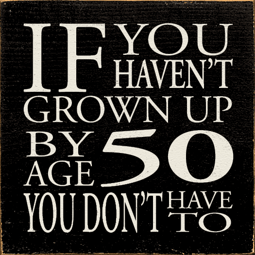 Funny Sign...If You Haven't Grown Up By Age 50 You Don't Have To
