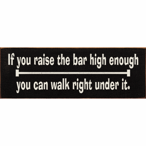 Funny Sign...If You Raise The Bar High Enough You Can Walk Right Under It