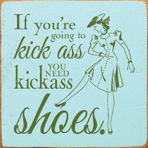 Funny Sign...If You're Going To Kick Ass, You Need Kickass Shoes