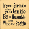 Funny Sign...If You Sprinkle When You Tinkle Be A Sweetie And Wipe The Seatie