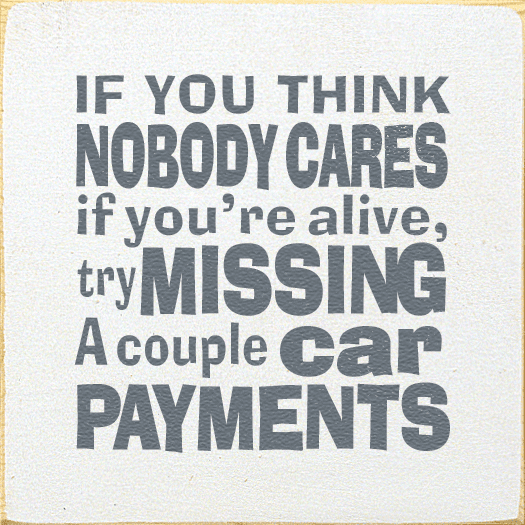 Funny Sign...If You Think Nobody Cares If You're Alive, Try Missing A Couple Of Car Payments