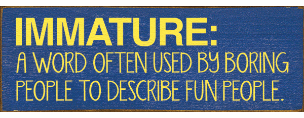 Funny Sign...Immature: A Word Often Used By Boring People To Describe Fun People