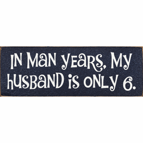 Funny Sign...In Man Years, My Husband Is Only 6