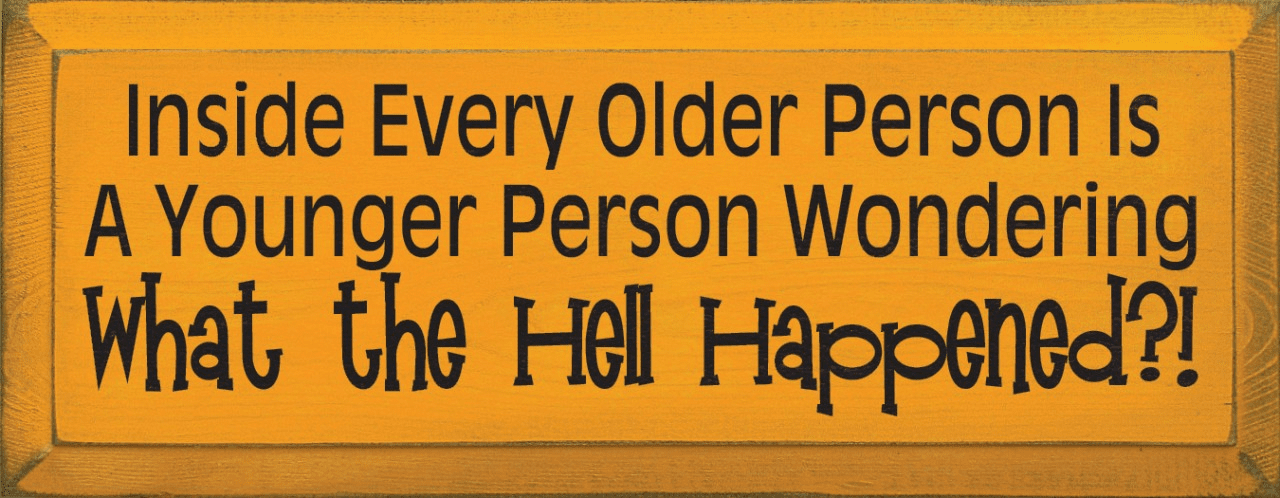 Funny Sign...Inside Every Older Person Is A Younger Person Wondering