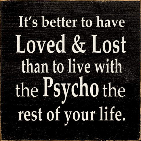Funny Sign...It's Better To Have Loved And Lost Than To