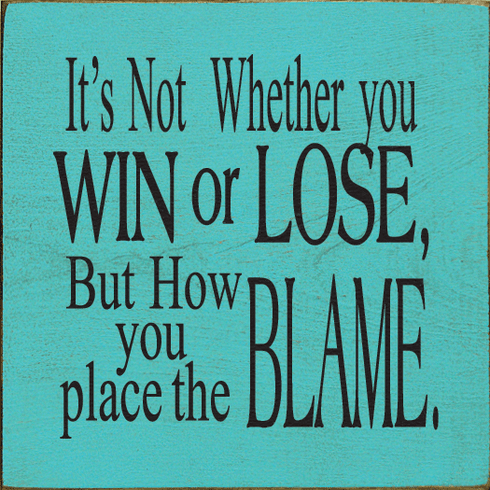 Funny Sign...It's Not Whether You Win Or Lose, But How You Place The Blame