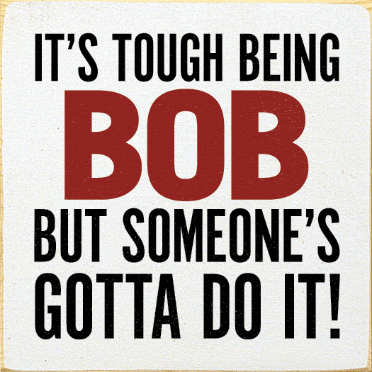 Funny Sign...It's Tough Being Bob, But Someone's Gotta Do It