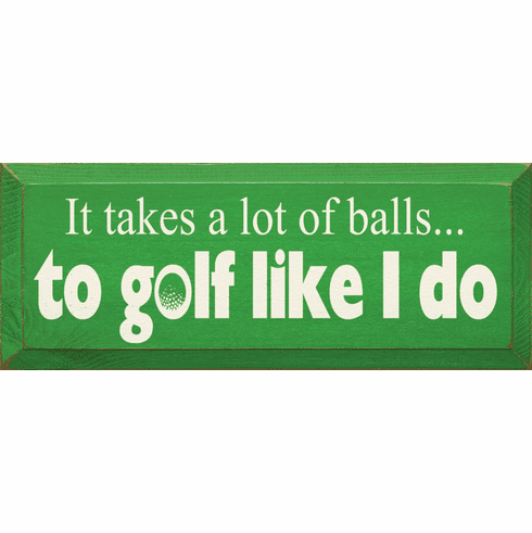 Funny Sign...It Takes A Lot Of Balls To Golf Like I Do
