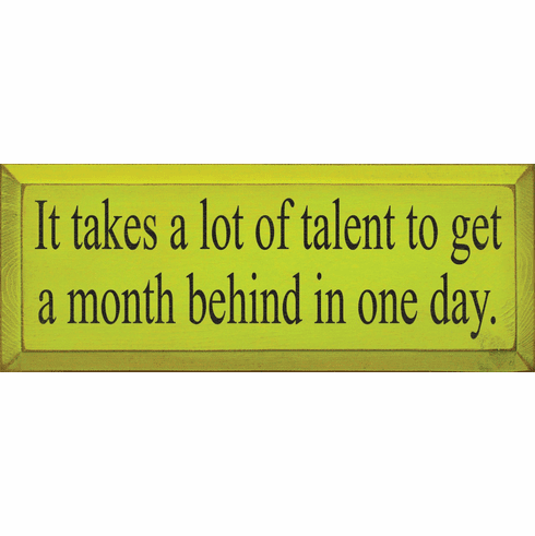 Funny Sign...It Takes A Lot Of Talent To Get A Month Behind In One Day