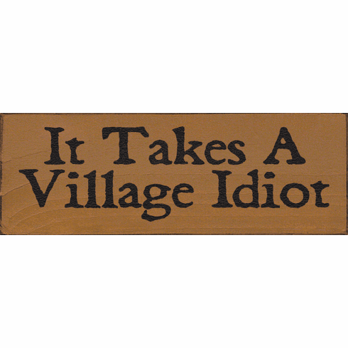 Funny Sign...It Takes A Village Idiot