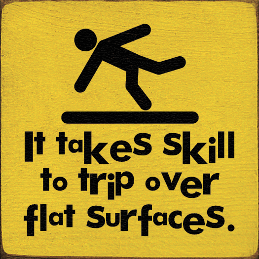 Funny Sign...It Takes Skill To Trip Over Flat Surfaces