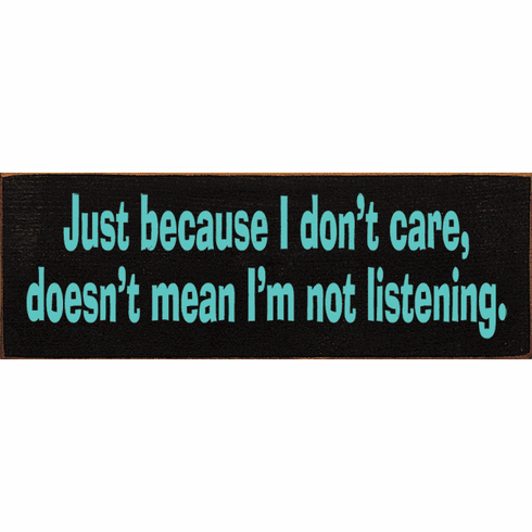 Funny Sign...Just Because I Don't Care, Doesn't Mean I'm Not Listening