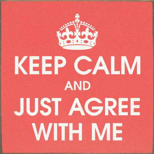 Funny Sign...Keep Calm And Just Agree With Me