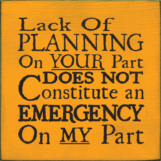 Funny Sign...Lack Of Planning On Your Part Does Not Constitute An Emergency