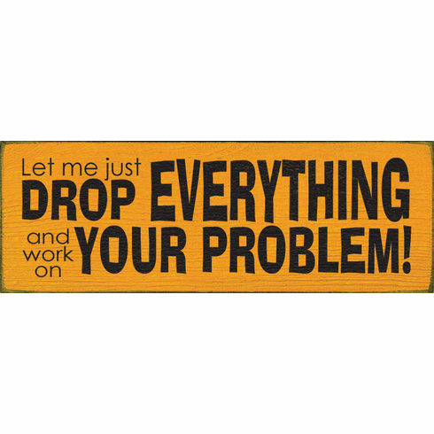 Funny Sign...Let Me Just Drop Everything And Work On Your Problem