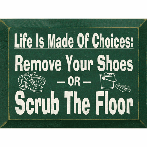 Funny Sign...Life Is Made Of Choices - Remove Your Shoes Or Scrub The Floor