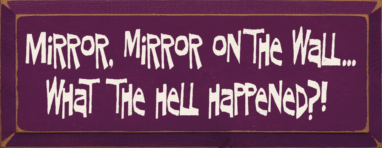 Funny Sign...Mirror Mirror On The Wall, What The Hell Happened