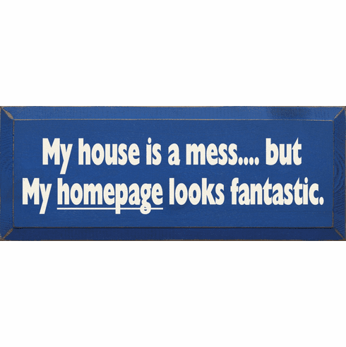 Funny Sign...My House Is A Mess But My Homepage Looks Fantastic